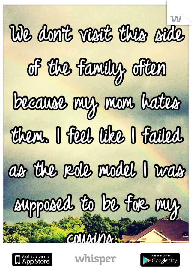 We don't visit this side of the family often because my mom hates them. I feel like I failed as the role model I was supposed to be for my cousins.
