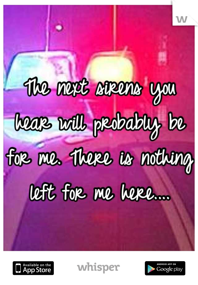 The next sirens you hear will probably be for me. There is nothing left for me here....