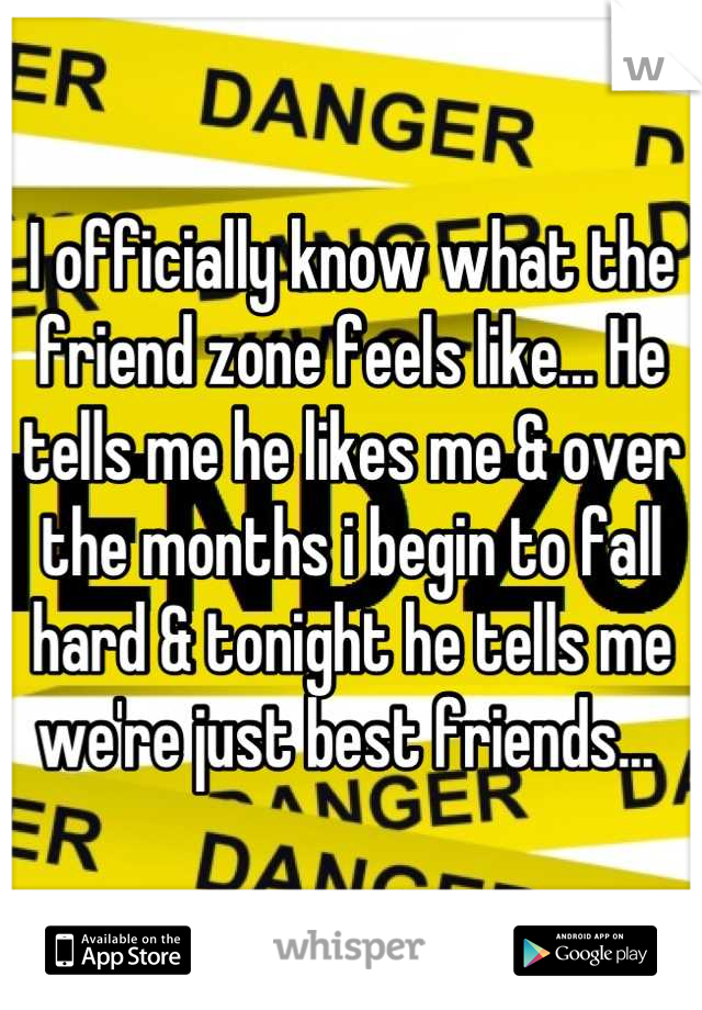 I officially know what the friend zone feels like... He tells me he likes me & over the months i begin to fall hard & tonight he tells me we're just best friends...