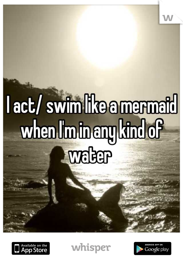 I act/ swim like a mermaid when I'm in any kind of water