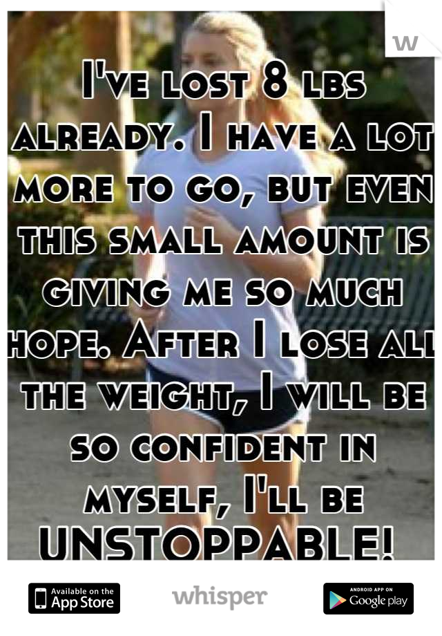 I've lost 8 lbs already. I have a lot more to go, but even this small amount is giving me so much hope. After I lose all the weight, I will be so confident in myself, I'll be UNSTOPPABLE!