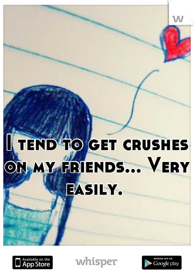 I tend to get crushes on my friends... Very easily.
