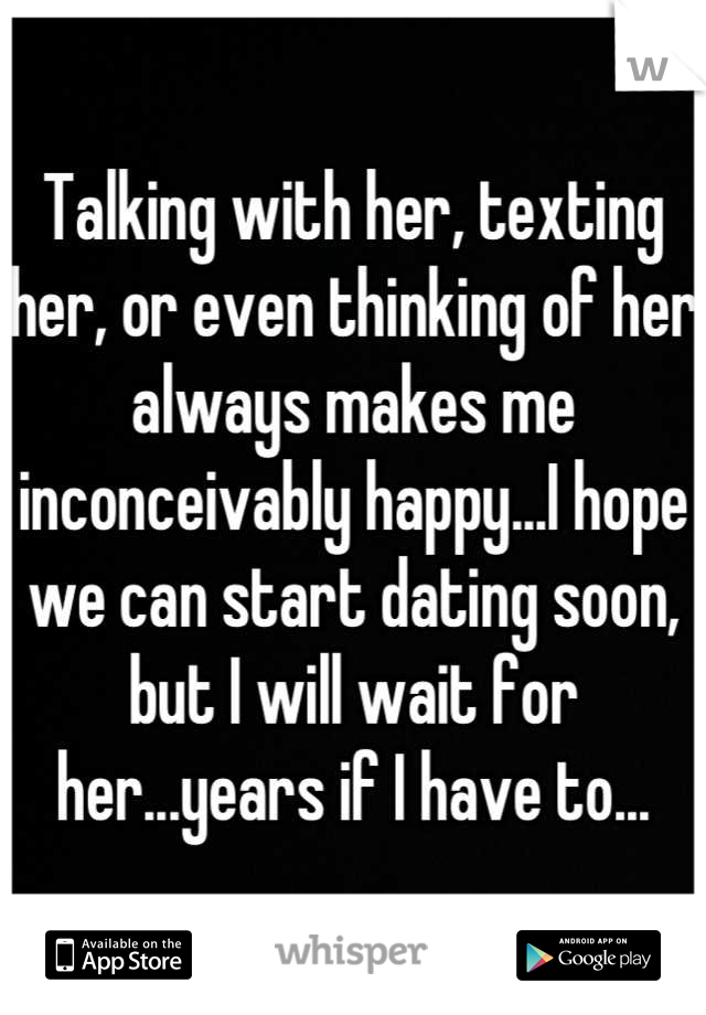 Talking with her, texting her, or even thinking of her always makes me inconceivably happy...I hope we can start dating soon, but I will wait for her...years if I have to...