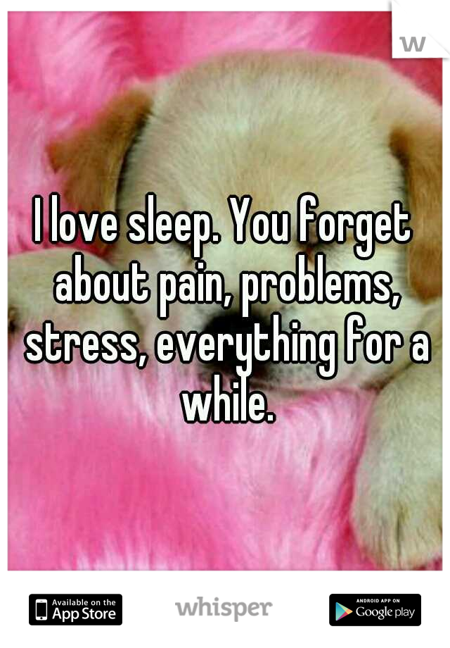 I love sleep. You forget about pain, problems, stress, everything for a while.