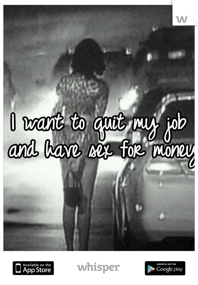 I want to quit my job and have sex for money