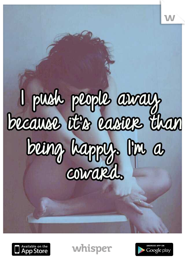 I push people away because it's easier than being happy. I'm a coward.