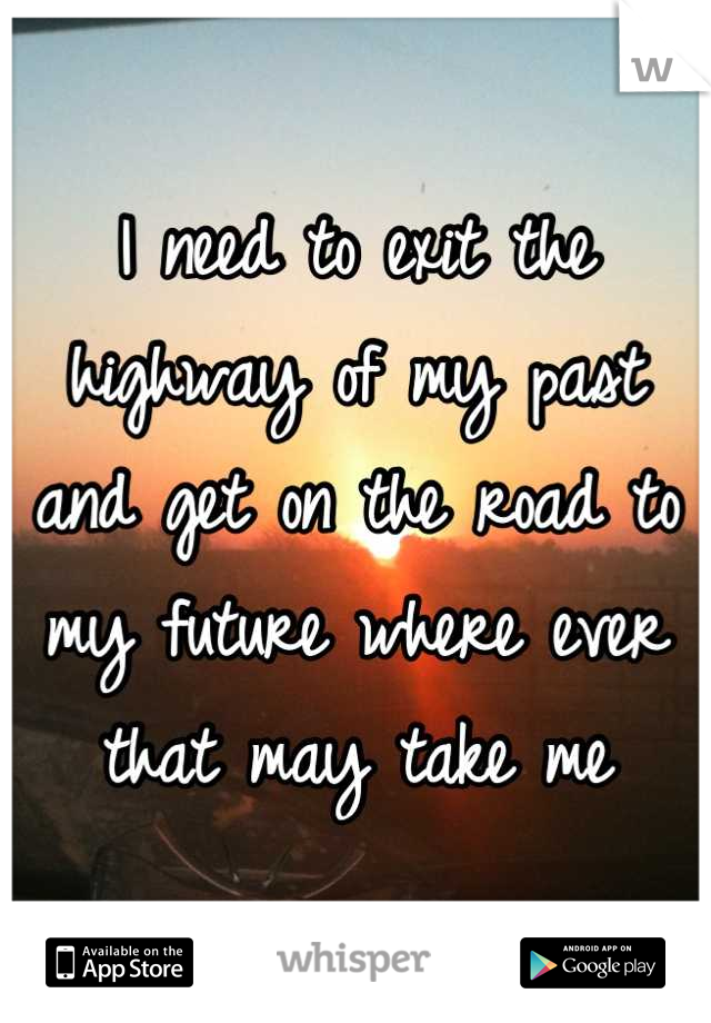 I need to exit the highway of my past and get on the road to my future where ever that may take me