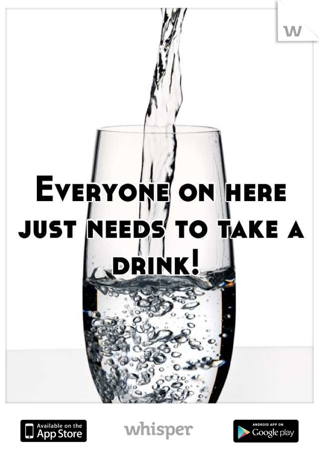 Everyone on here just needs to take a drink!