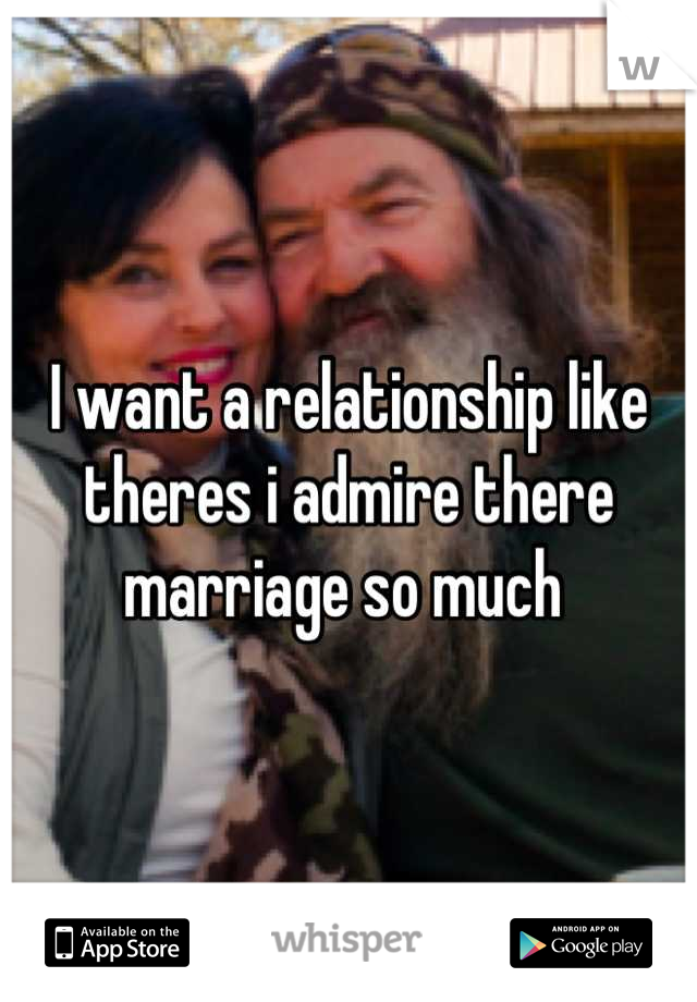 I want a relationship like theres i admire there marriage so much