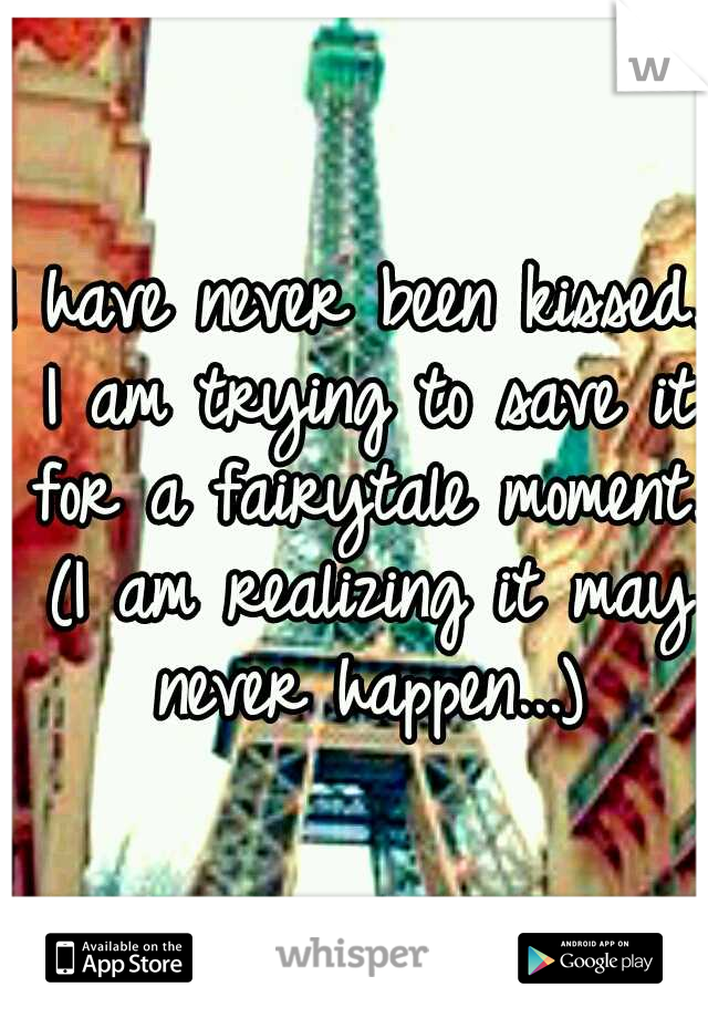 I have never been kissed. I am trying to save it for a fairytale moment. (I am realizing it may never happen...)