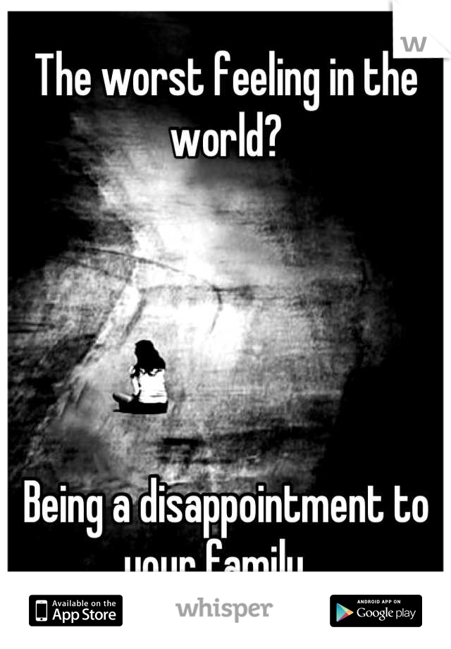 The worst feeling in the world?      Being a disappointment to your family.