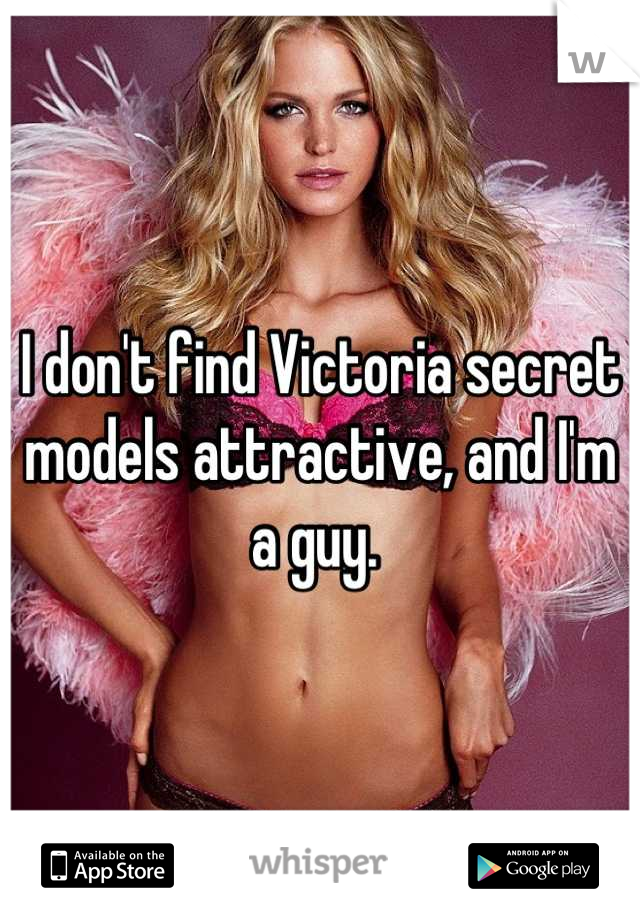 I don't find Victoria secret models attractive, and I'm a guy.