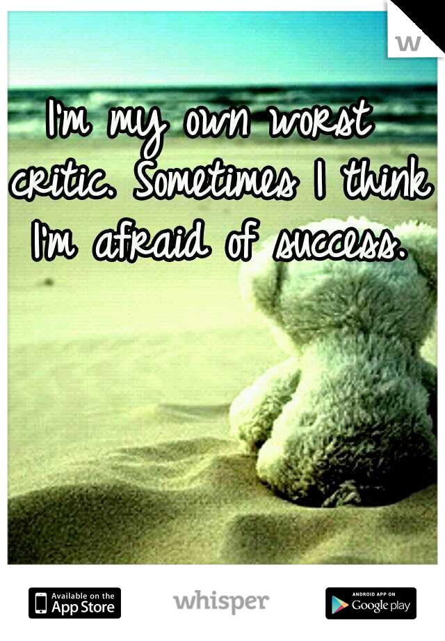 I'm my own worst critic. Sometimes I think I'm afraid of success.