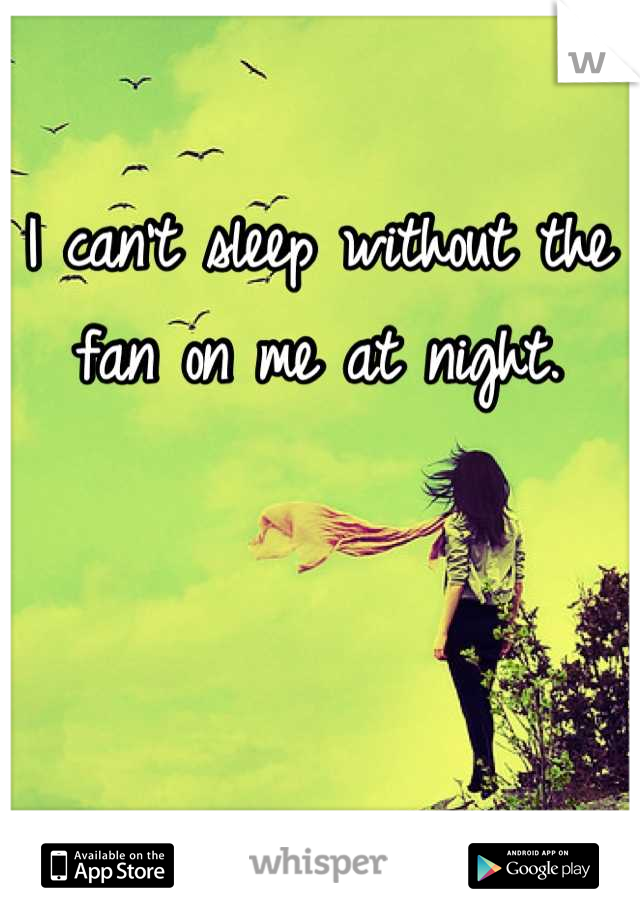 I can't sleep without the fan on me at night.