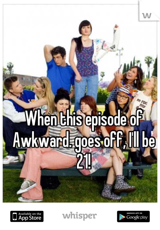 When this episode of Awkward. goes off, I'll be 21!