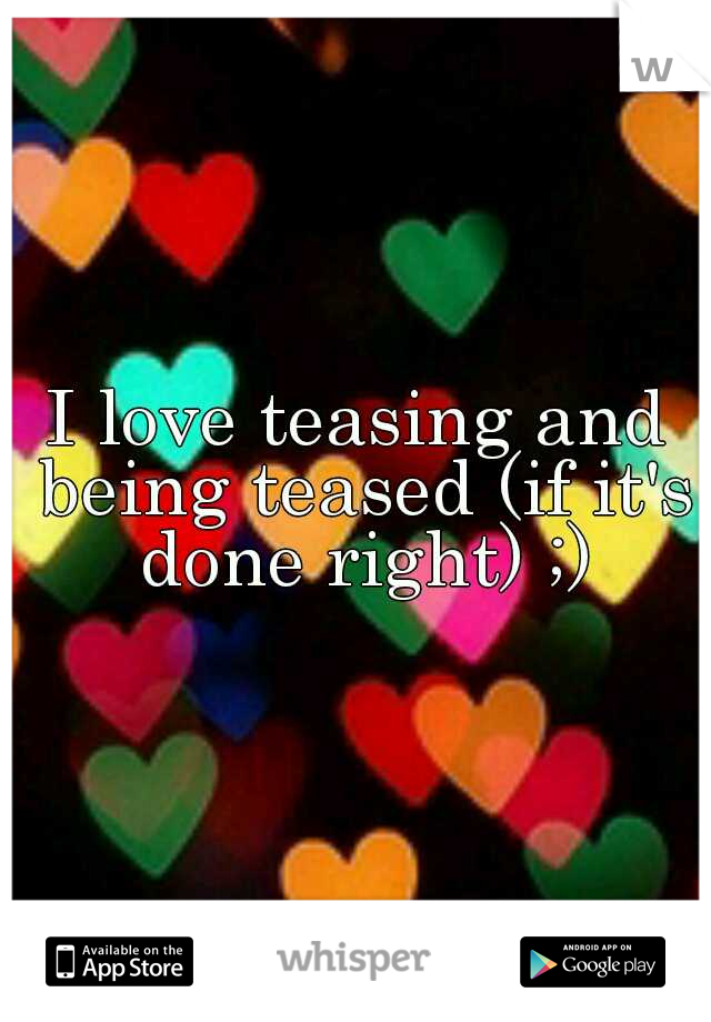 I love teasing and being teased (if it's done right) ;)
