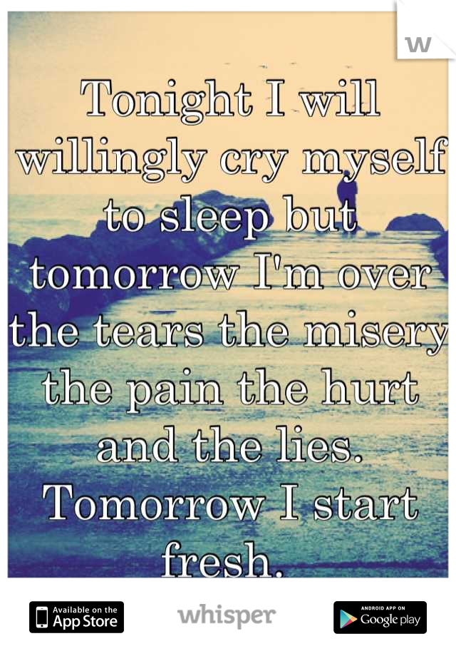 Tonight I will willingly cry myself to sleep but tomorrow I'm over the tears the misery the pain the hurt and the lies. Tomorrow I start fresh.