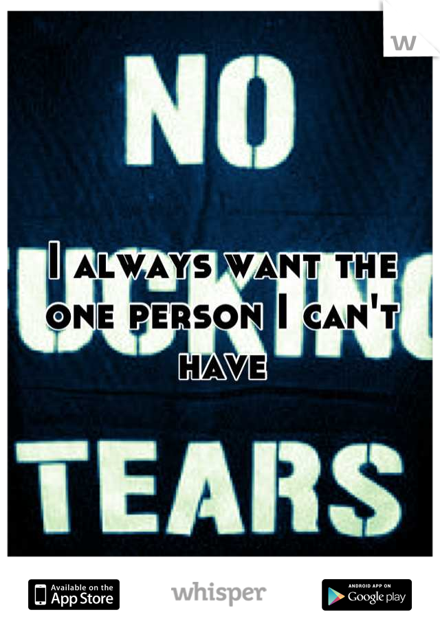 I always want the one person I can't have