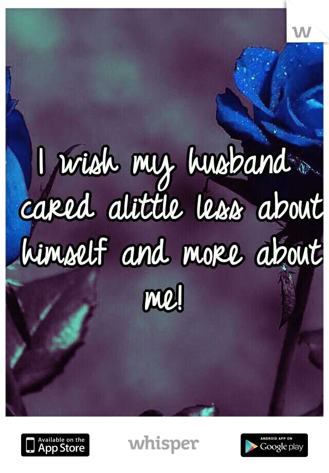 I wish my husband cared alittle less about himself and more about me!