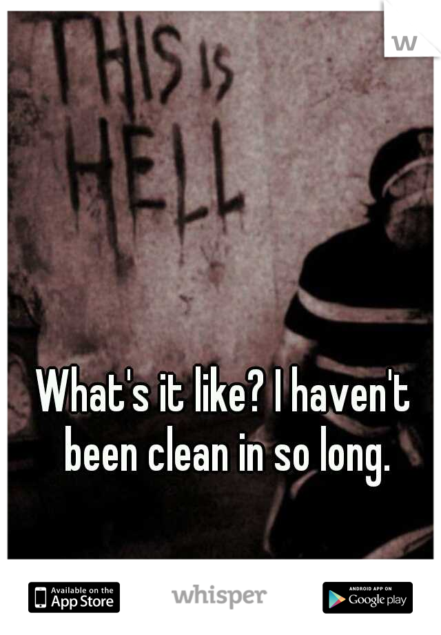 What's it like? I haven't been clean in so long.