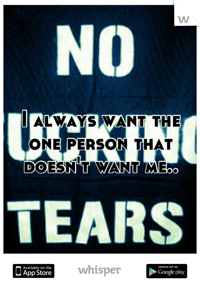 I always want the one person that doesn't want me..