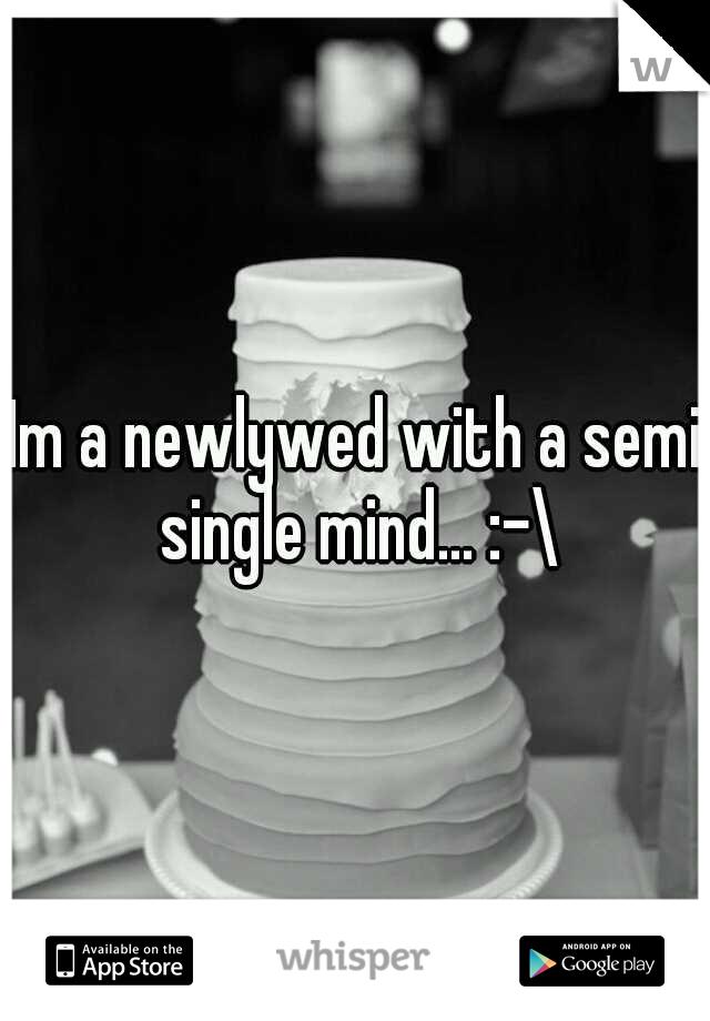 Im a newlywed with a semi single mind... :-\