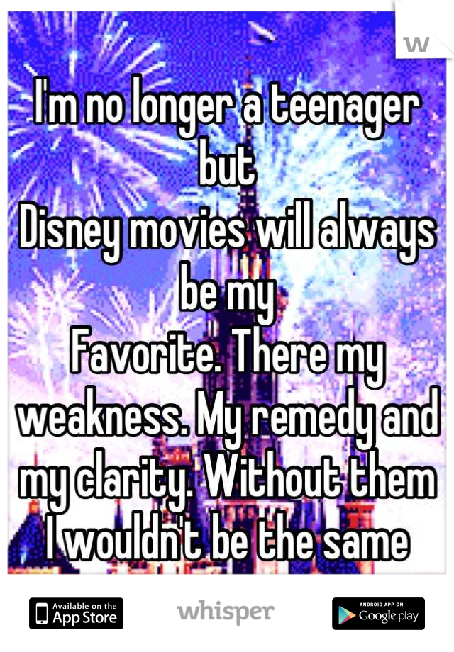 I'm no longer a teenager but Disney movies will always be my  Favorite. There my weakness. My remedy and my clarity. Without them I wouldn't be the same