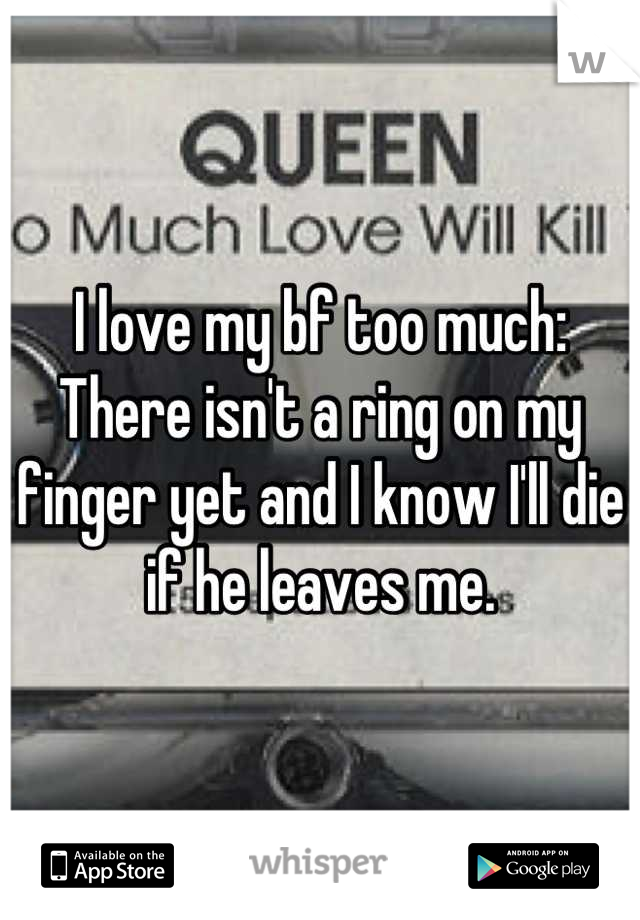 I love my bf too much: There isn't a ring on my finger yet and I know I'll die if he leaves me.