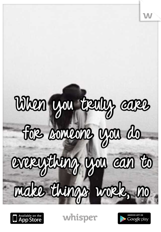 When you truly care for someone you do everything you can to make things work, no matter what.