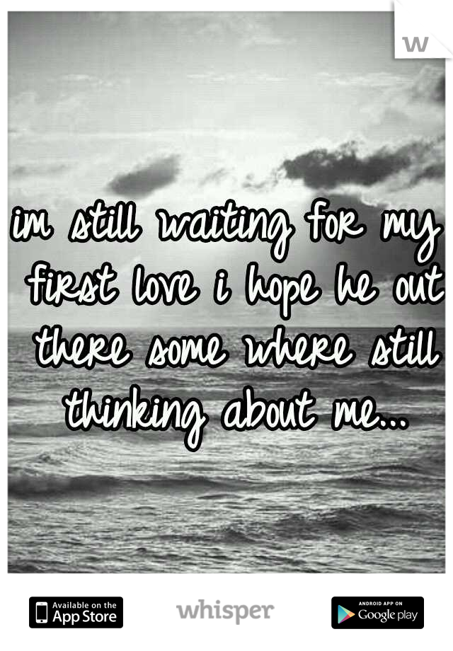 im still waiting for my first love i hope he out there some where still thinking about me...