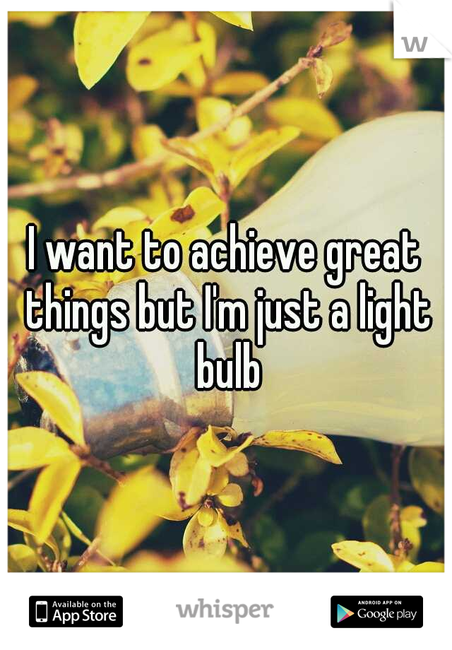I want to achieve great things but I'm just a light bulb