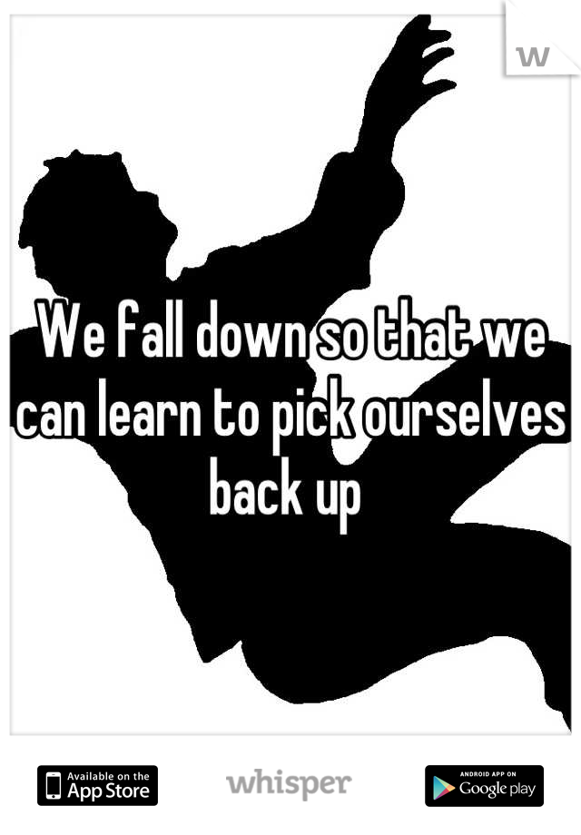 We fall down so that we can learn to pick ourselves back up