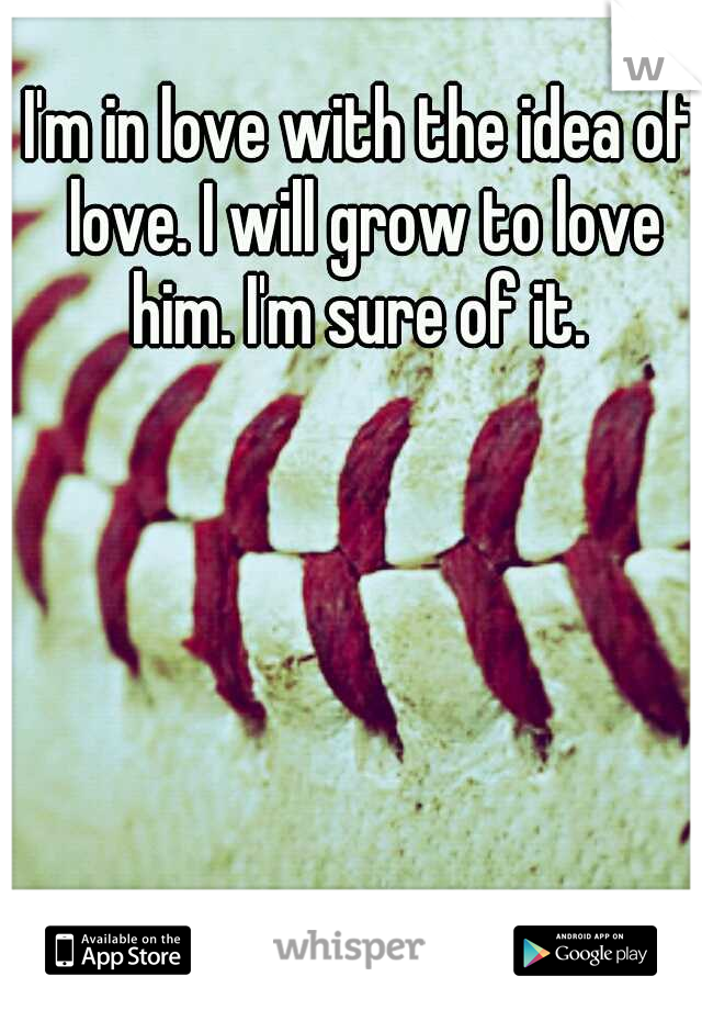 I'm in love with the idea of love. I will grow to love him. I'm sure of it.