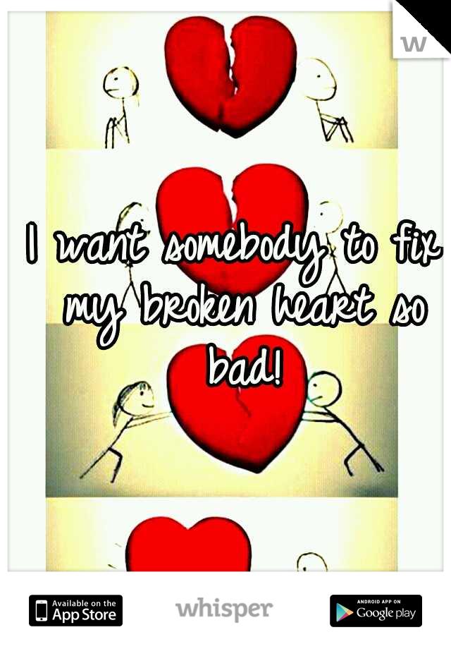 I want somebody to fix my broken heart so bad!