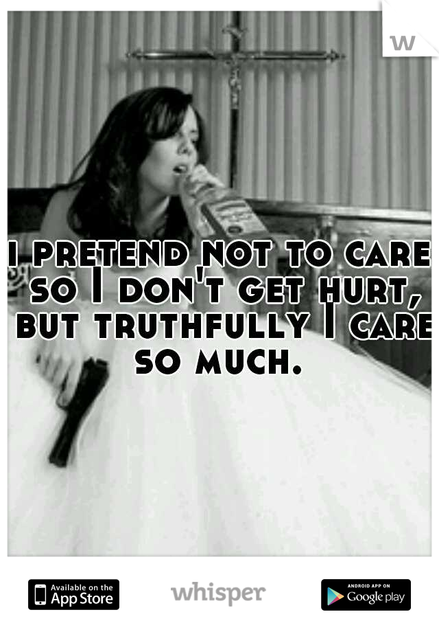 i pretend not to care so I don't get hurt, but truthfully I care so much.