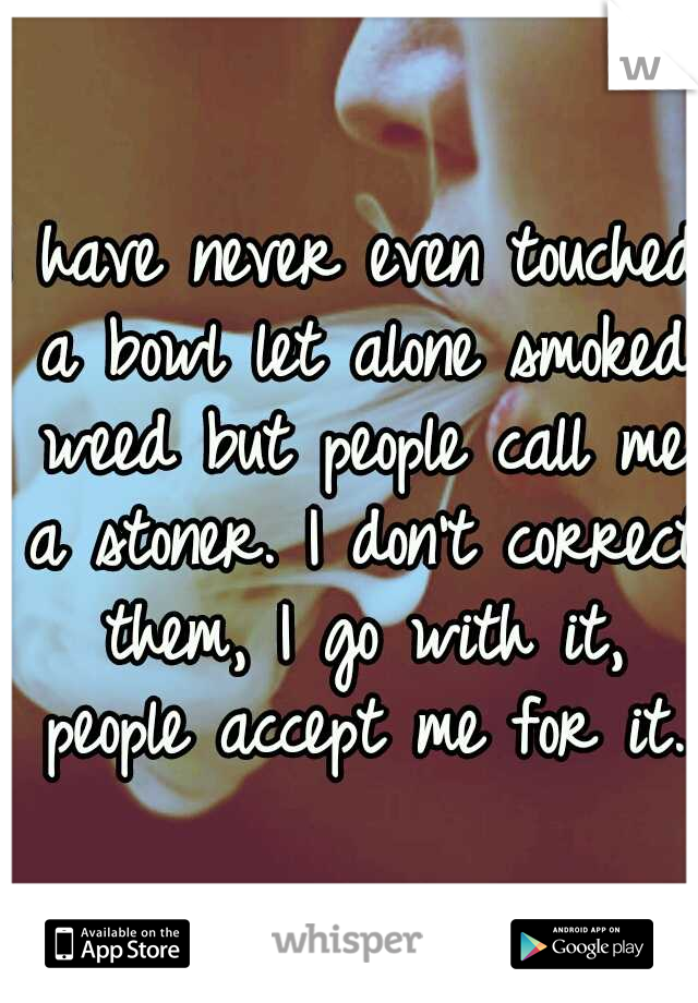 I have never even touched a bowl let alone smoked weed but people call me a stoner. I don't correct them, I go with it, people accept me for it.