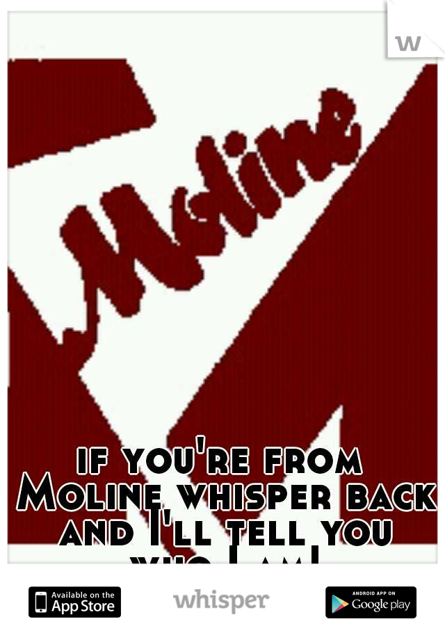 if you're from Moline whisper back and I'll tell you who I am!