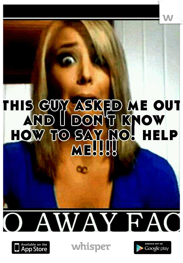 this guy asked me out and I don't know how to say no! help me!!!!