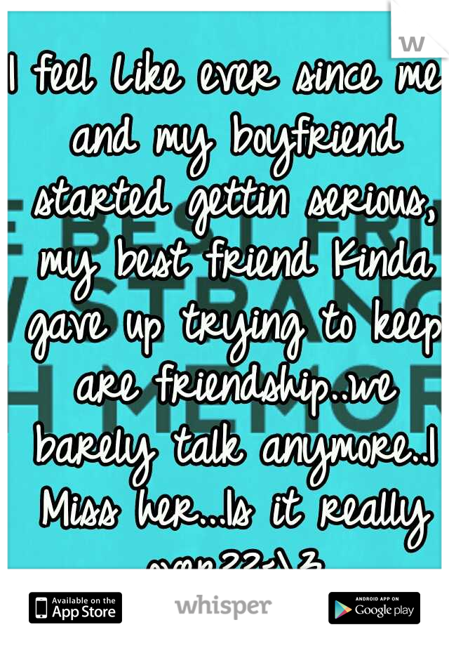 I feel Like ever since me and my boyfriend started gettin serious, my best friend Kinda gave up trying to keep are friendship..we barely talk anymore..I Miss her...Is it really over??<\3