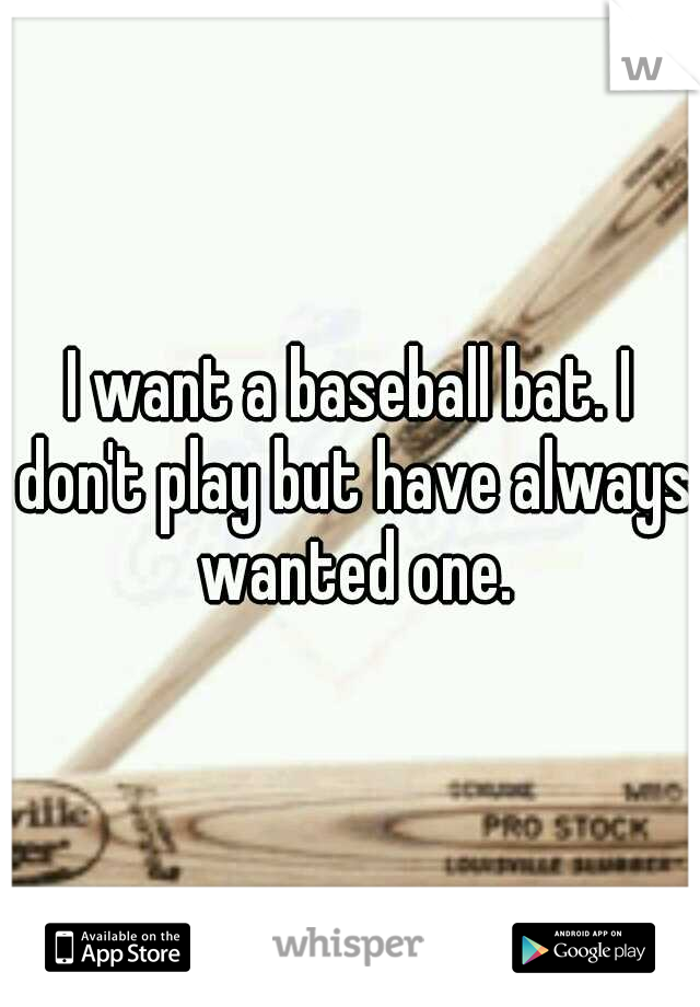 I want a baseball bat. I don't play but have always wanted one.
