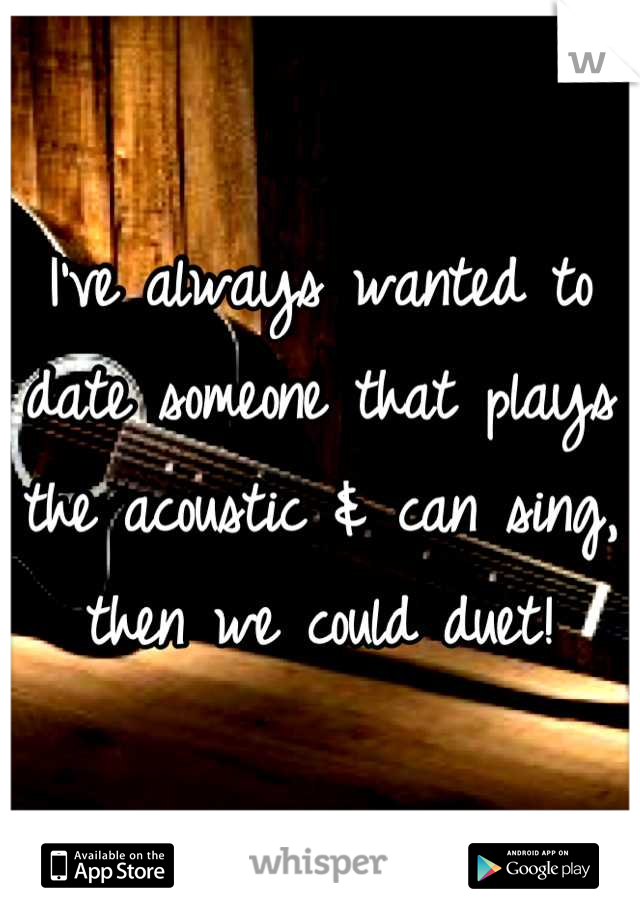 I've always wanted to date someone that plays the acoustic & can sing, then we could duet!