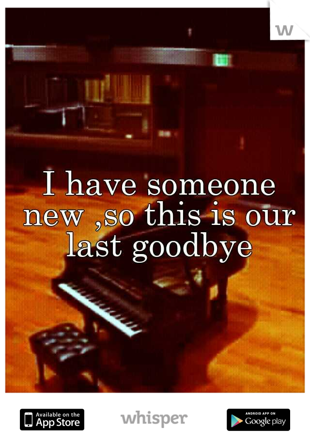 I have someone new ,so this is our last goodbye