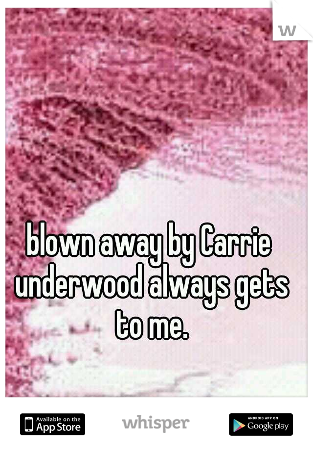 blown away by Carrie underwood always gets to me.