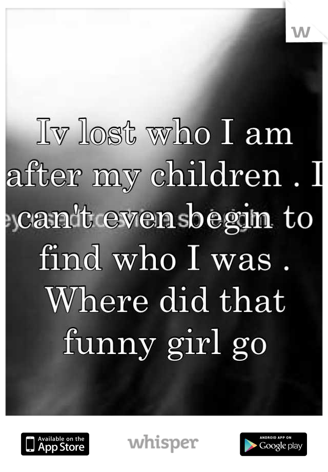 Iv lost who I am after my children . I can't even begin to find who I was . Where did that funny girl go