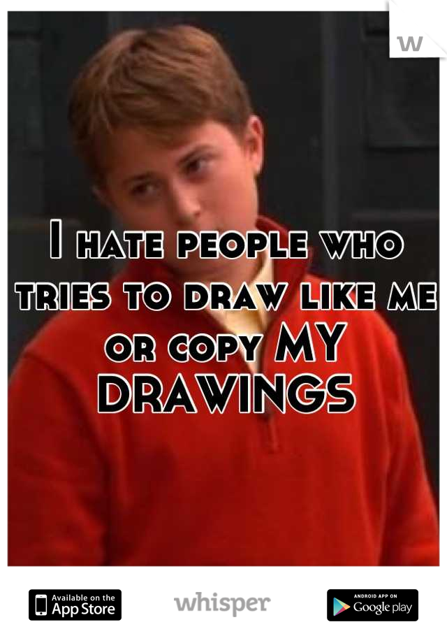 I hate people who tries to draw like me or copy MY DRAWINGS