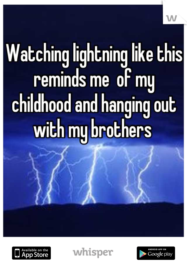 Watching lightning like this reminds me  of my childhood and hanging out with my brothers