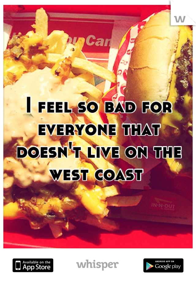I feel so bad for everyone that doesn't live on the west coast