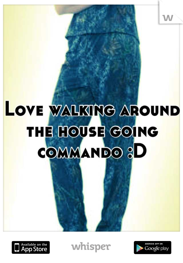 Love walking around the house going commando :D
