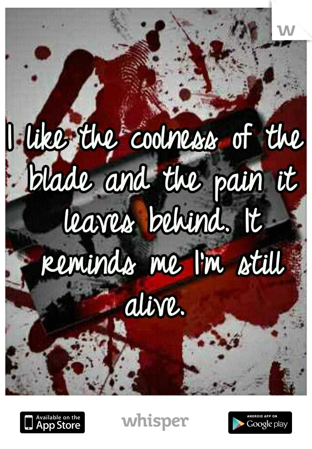 I like the coolness of the blade and the pain it leaves behind. It reminds me I'm still alive.
