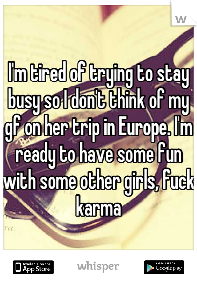 I'm tired of trying to stay busy so I don't think of my gf on her trip in Europe. I'm ready to have some fun with some other girls, fuck karma